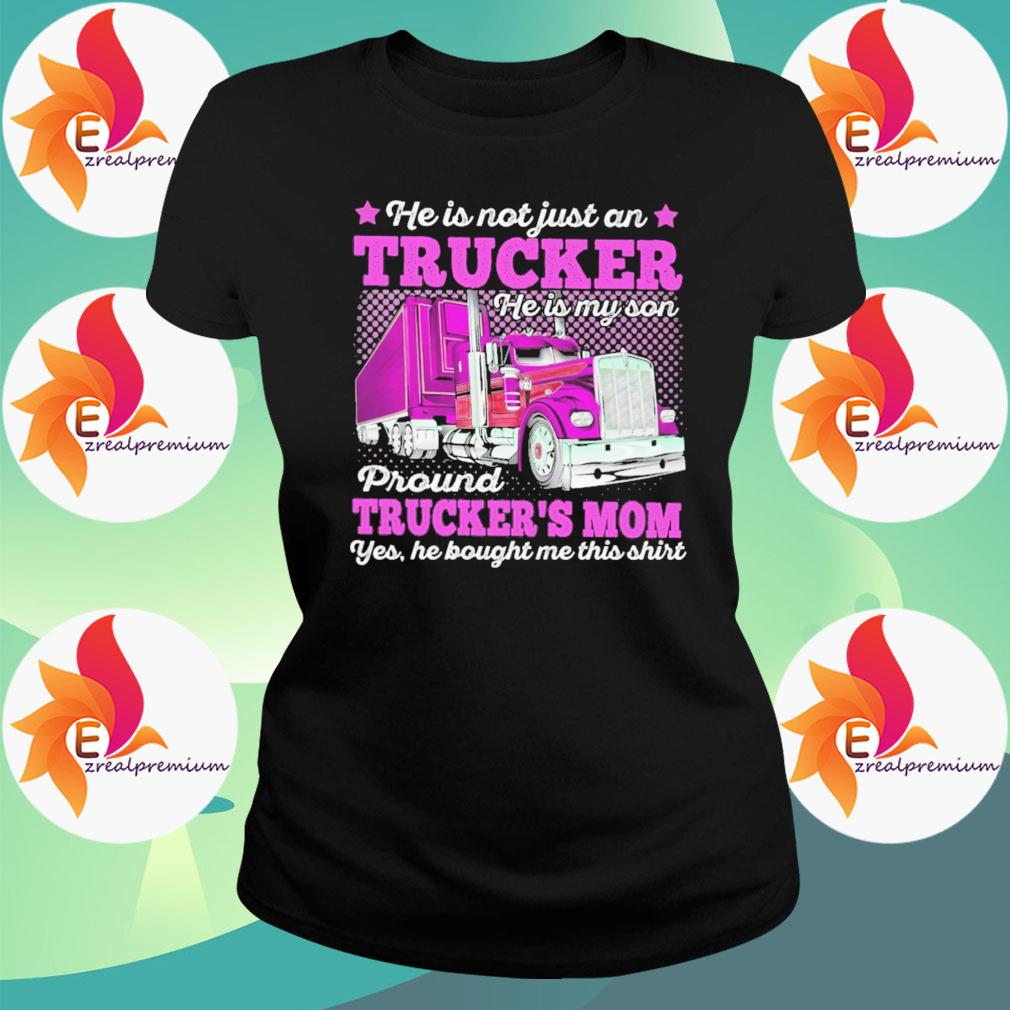 He is not just a Trucker proud Truckers Mom yes he bought me this s Ladytee