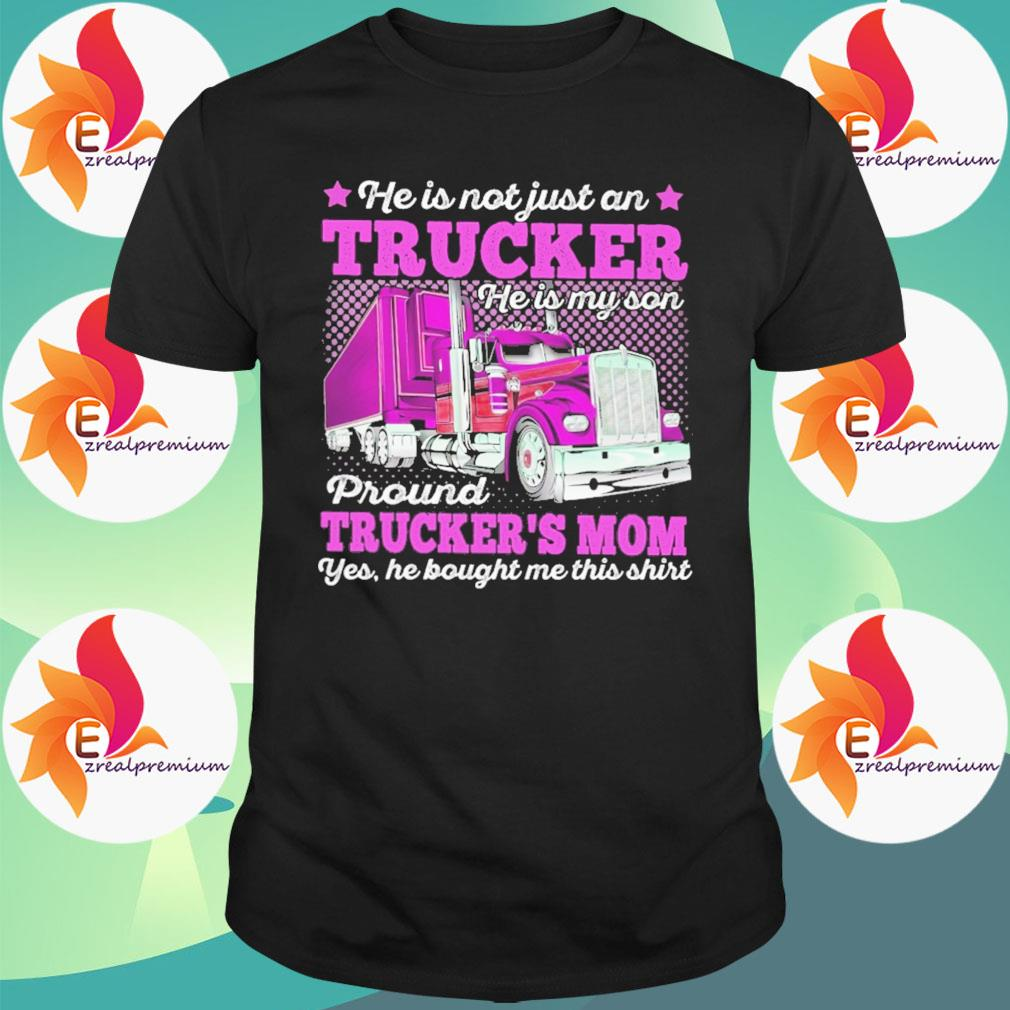 He is not just a Trucker proud Truckers Mom yes he bought me this shirt