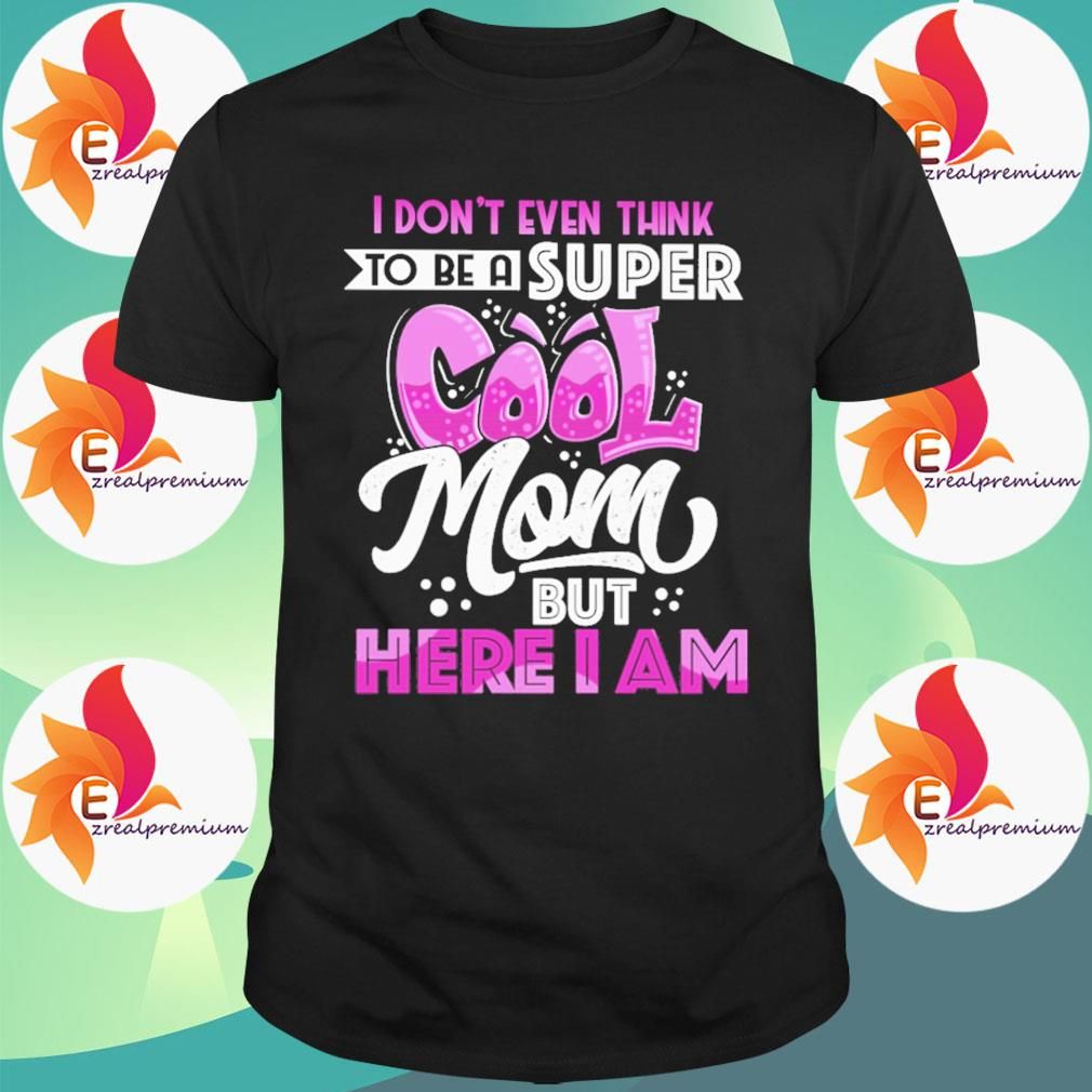 I don't even think to be a Super Cool Mom but here I am shirt