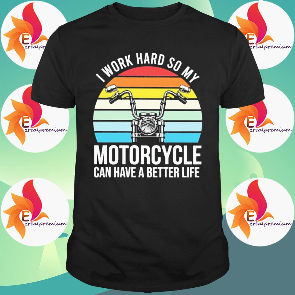 I work hard so my Motorcycle can have a better life vintage shirt