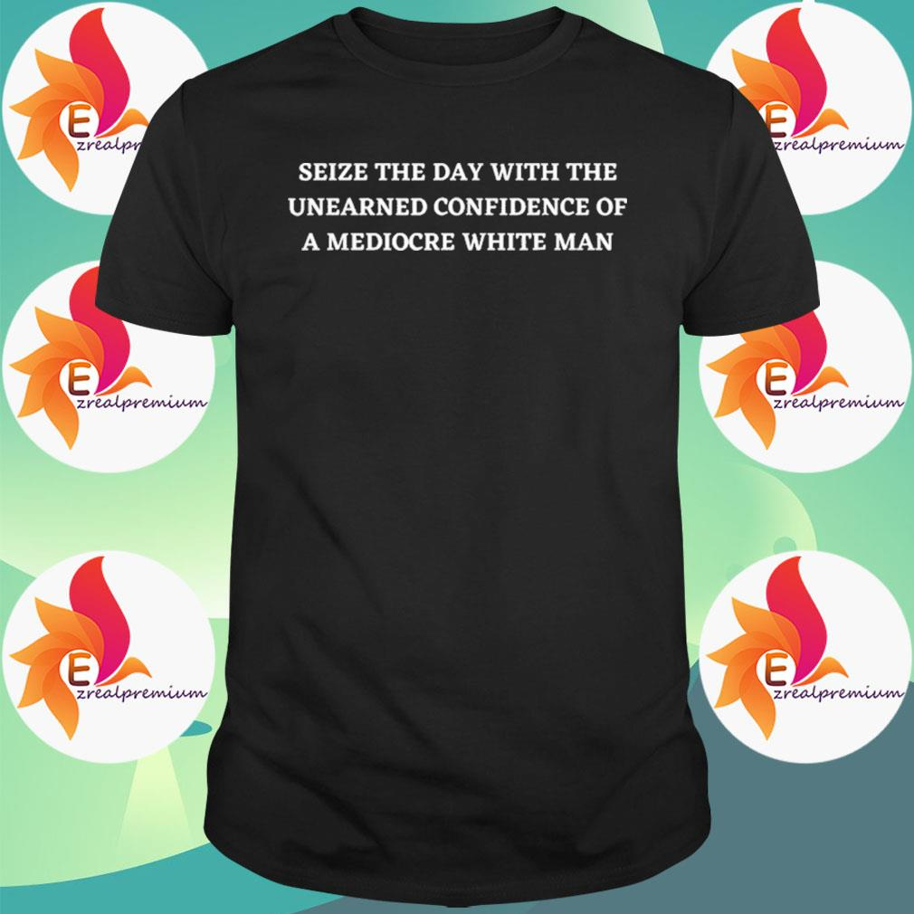 Seize The Day With The Unearned Confidence Of A White Man shirt