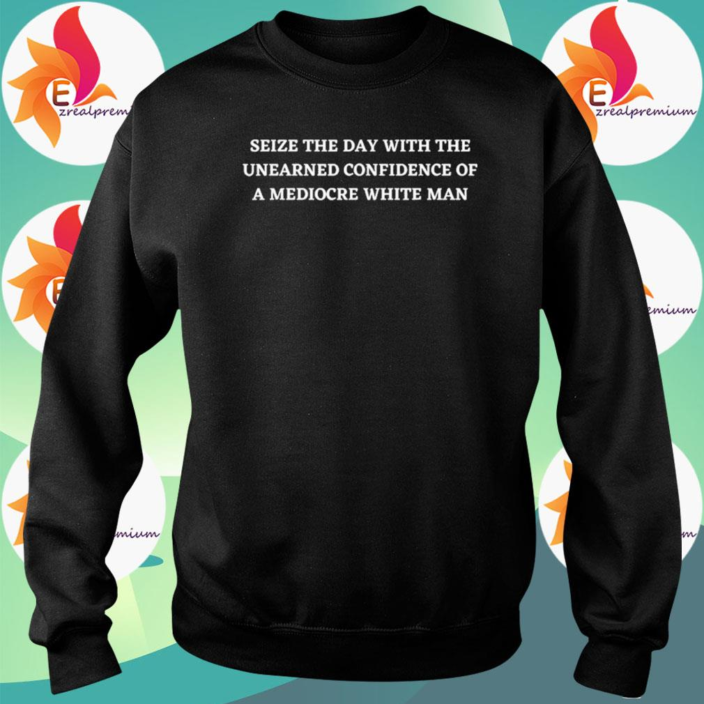 Seize The Day With The Unearned Confidence Of A White Man s Sweatshirt