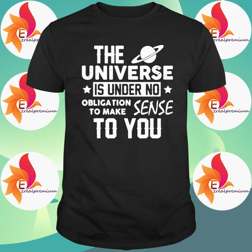 The Universe Is Under No Obligation To Make Sense To You Shirt