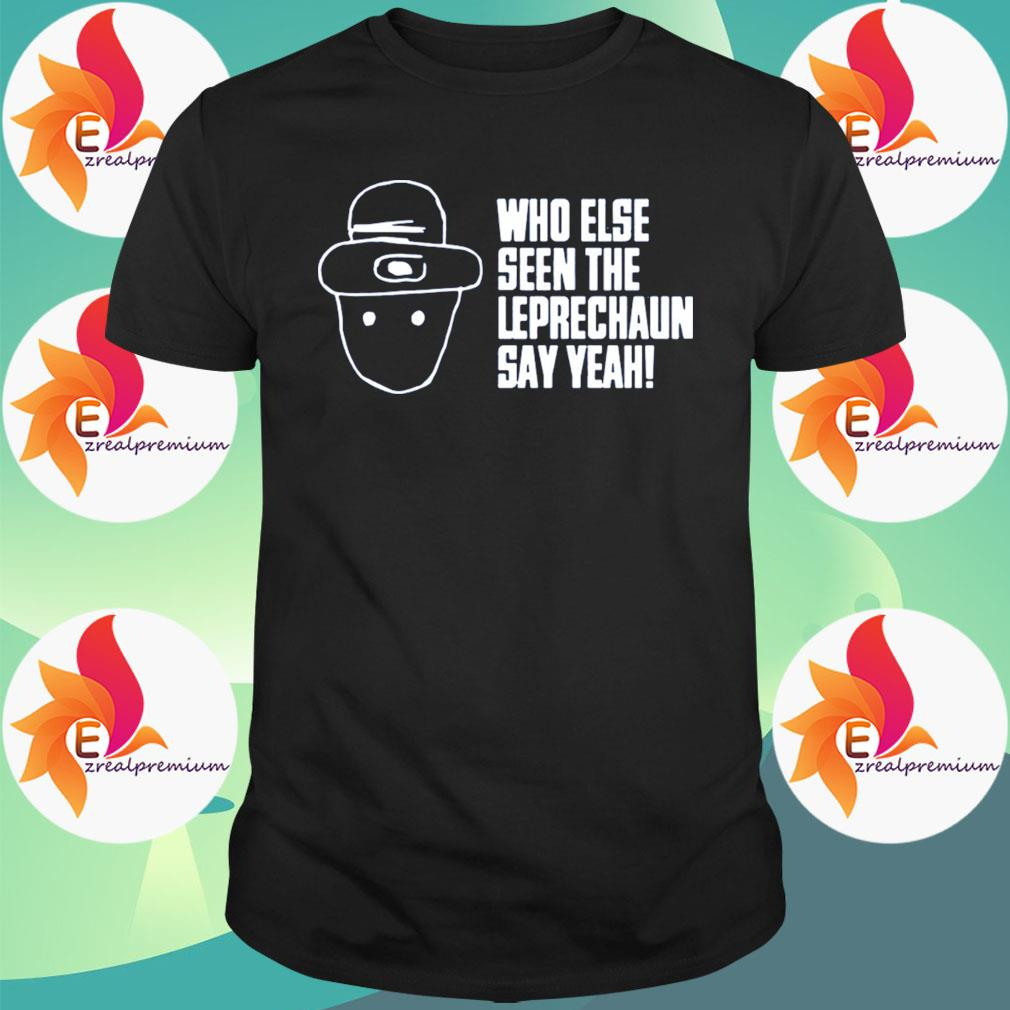 Who Else Seen The Leprechaun Say Yeah shirt