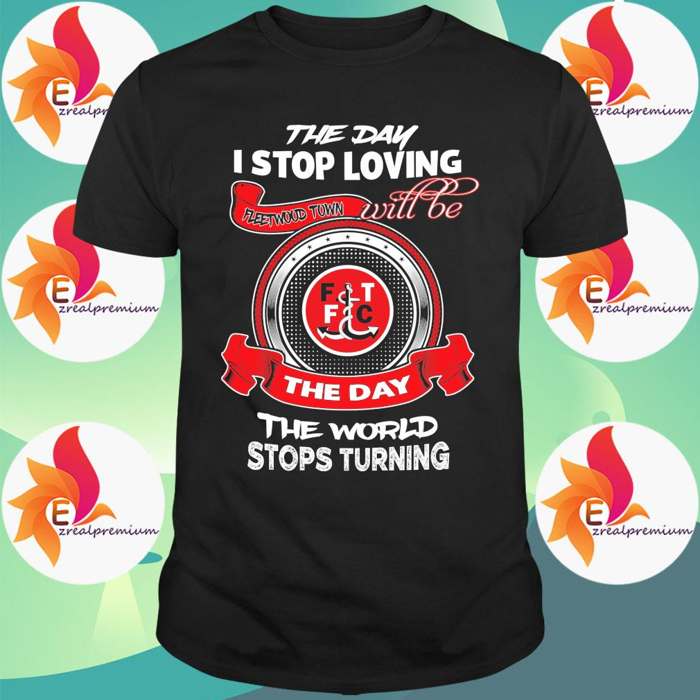 The Day I stop loving Fleetwood Town will be the day the world stops Turning shirt
