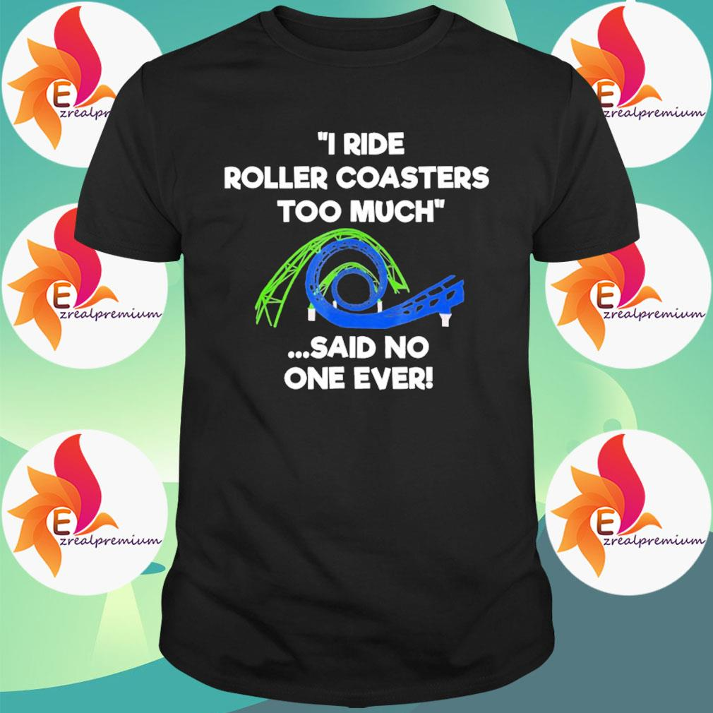Roller coaster funny too much shirt