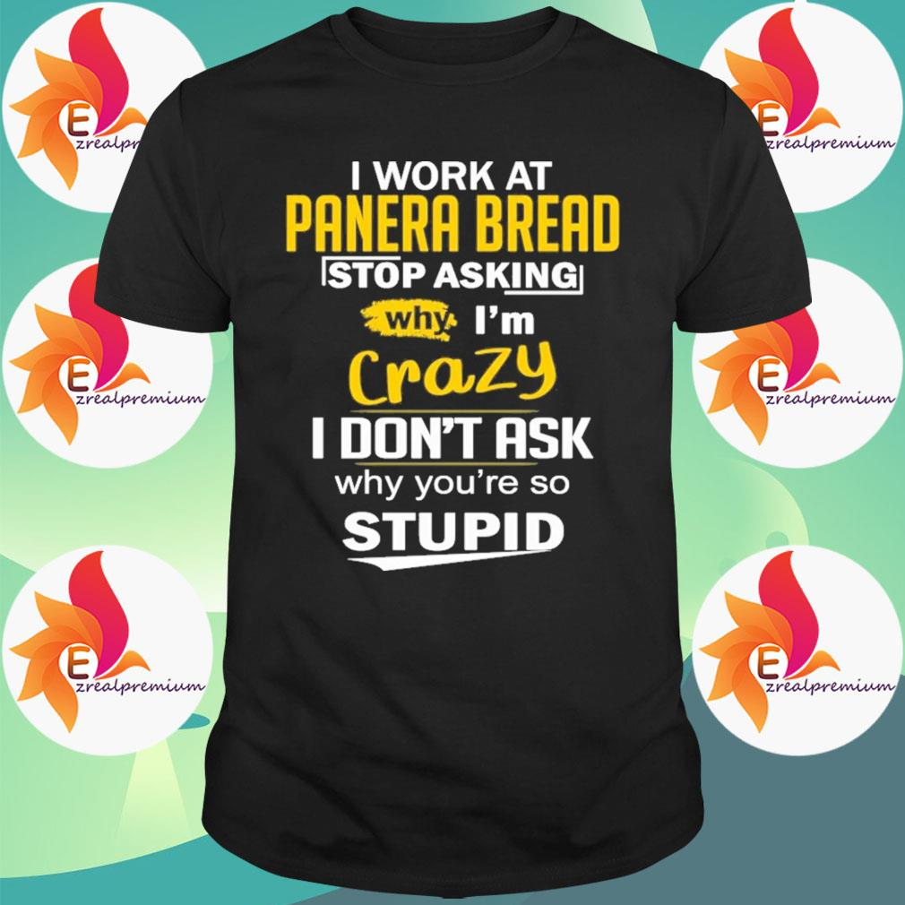 I work at Panera bread stop asking why I'm crazy I don't ask why You're so Stupid shirt