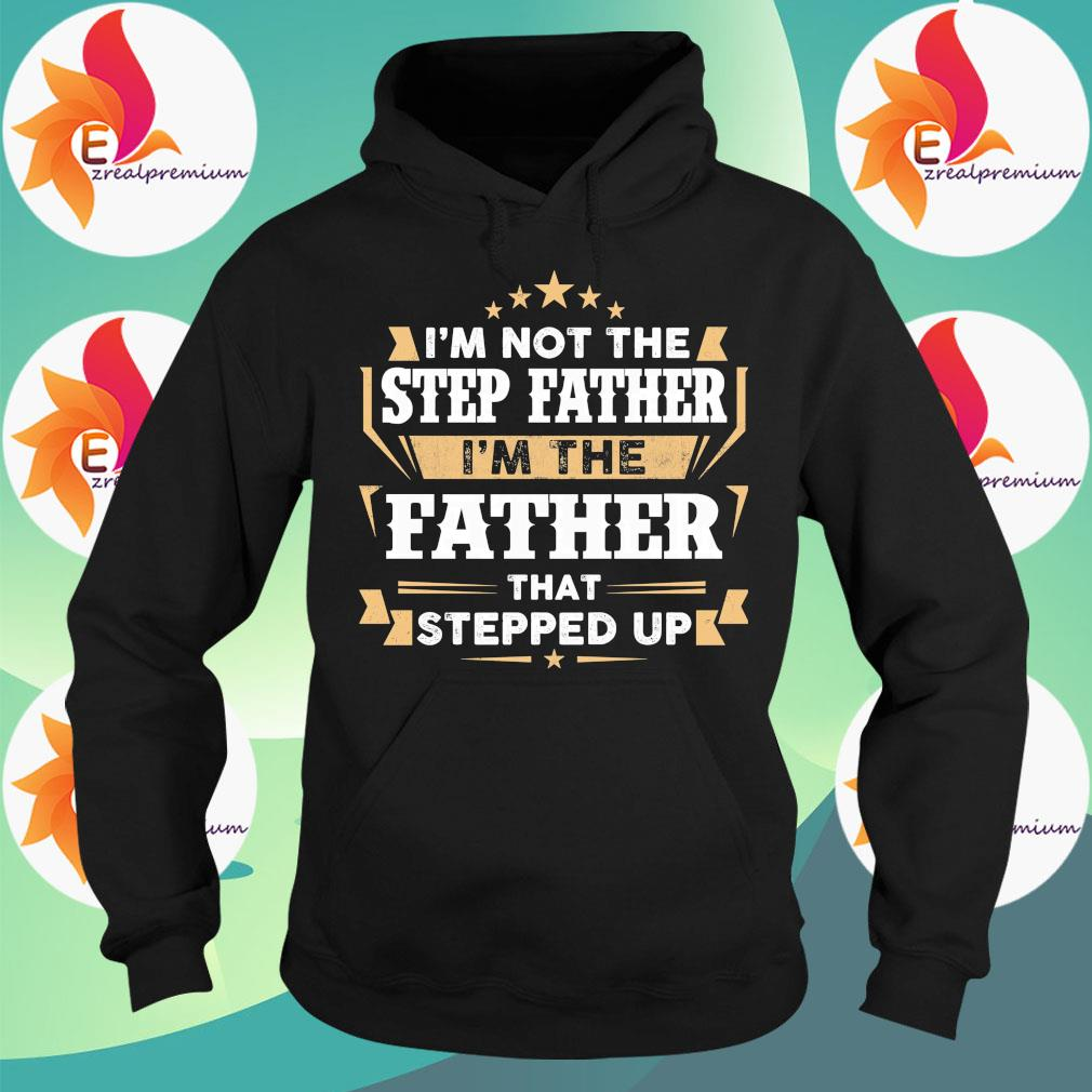 I'm not the step Father I'm the Father that stepped up s Hoodie