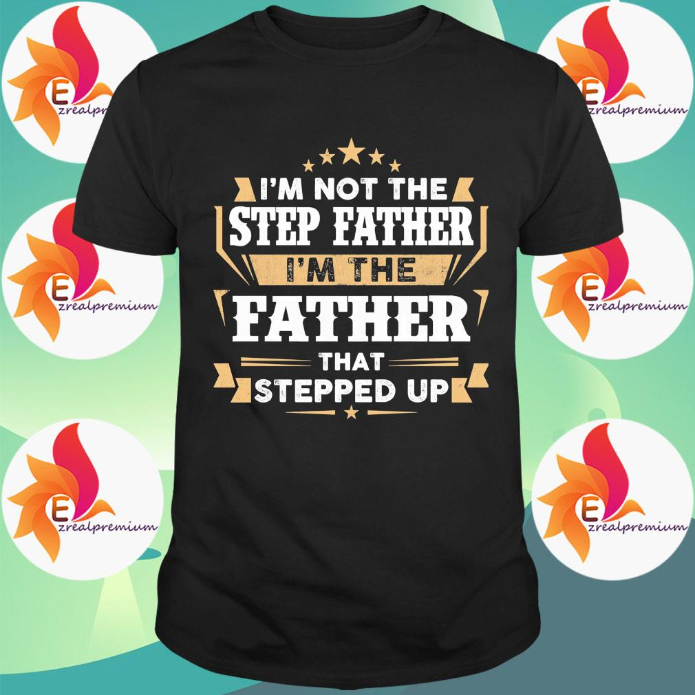 I'm not the step Father I'm the Father that stepped up shirt