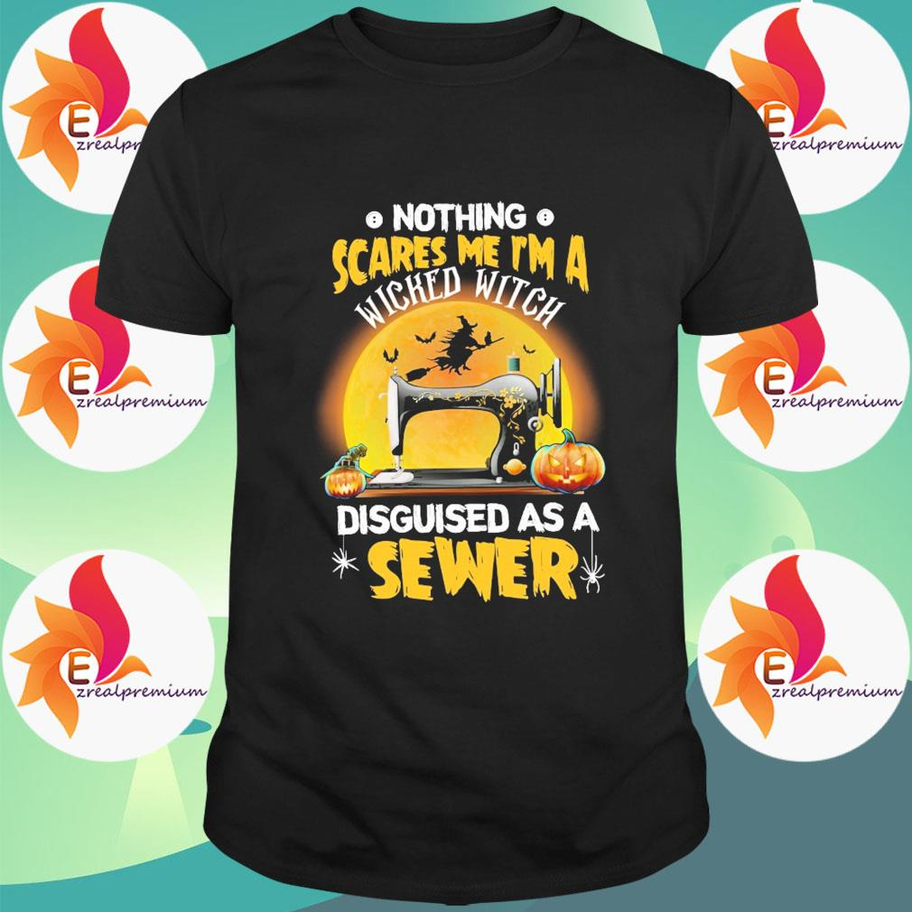 Sewing nothing scares me I'm a Wicked Witch disguised as a Sewer Halloween shirt