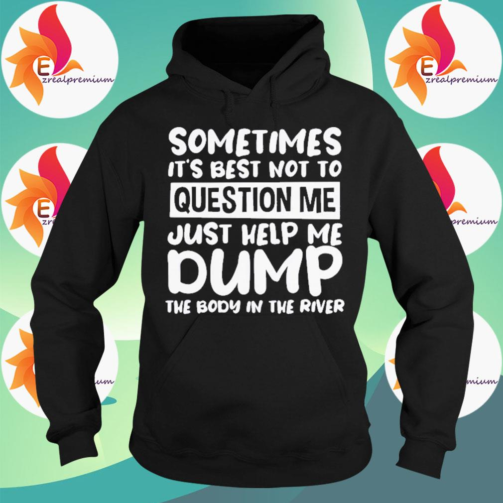 Sometimes It's Best Not To Question Me Just Help Me Dump Shirt Hoodie