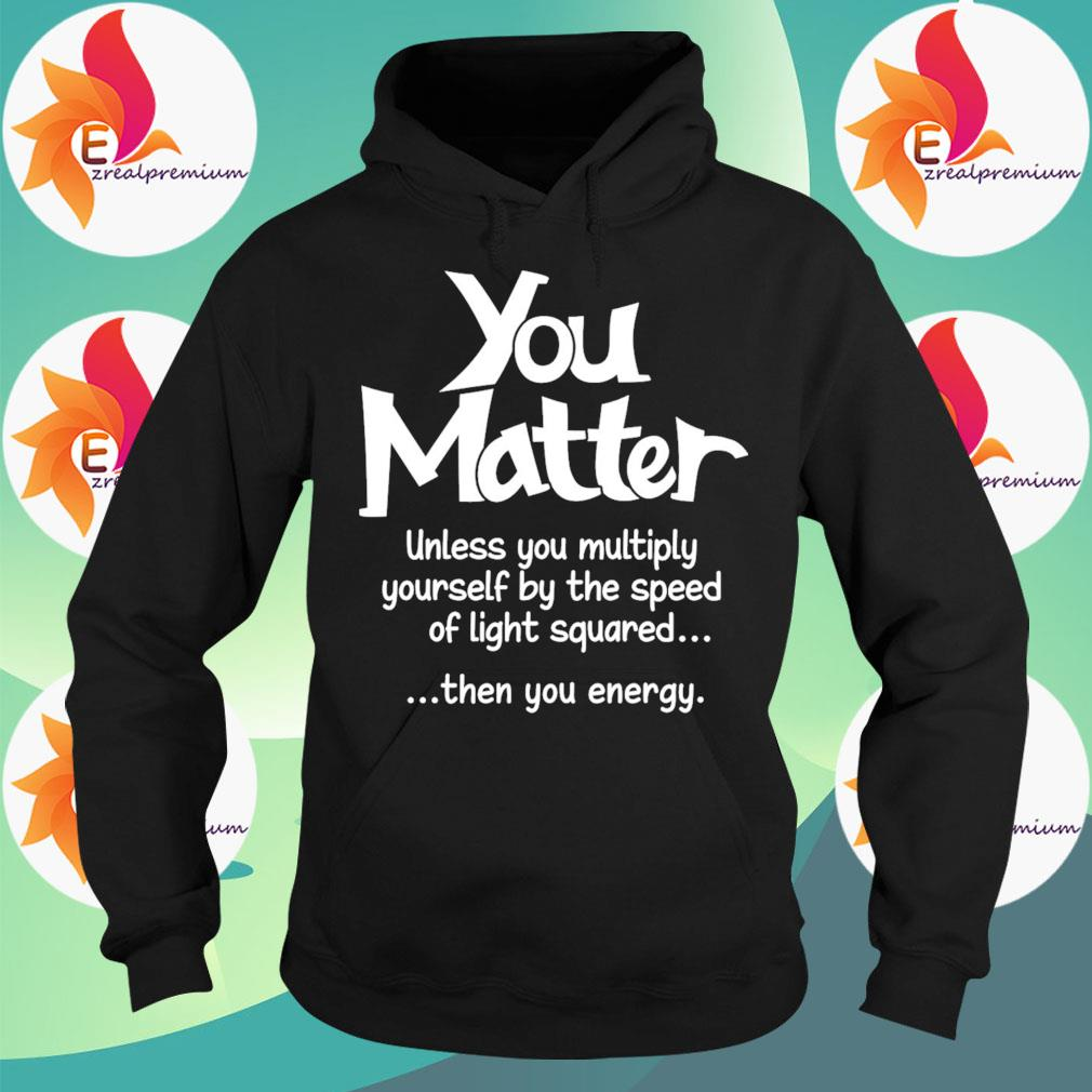 You Matter unless You multiply yourself by the speed of light squared then You energy s Hoodie