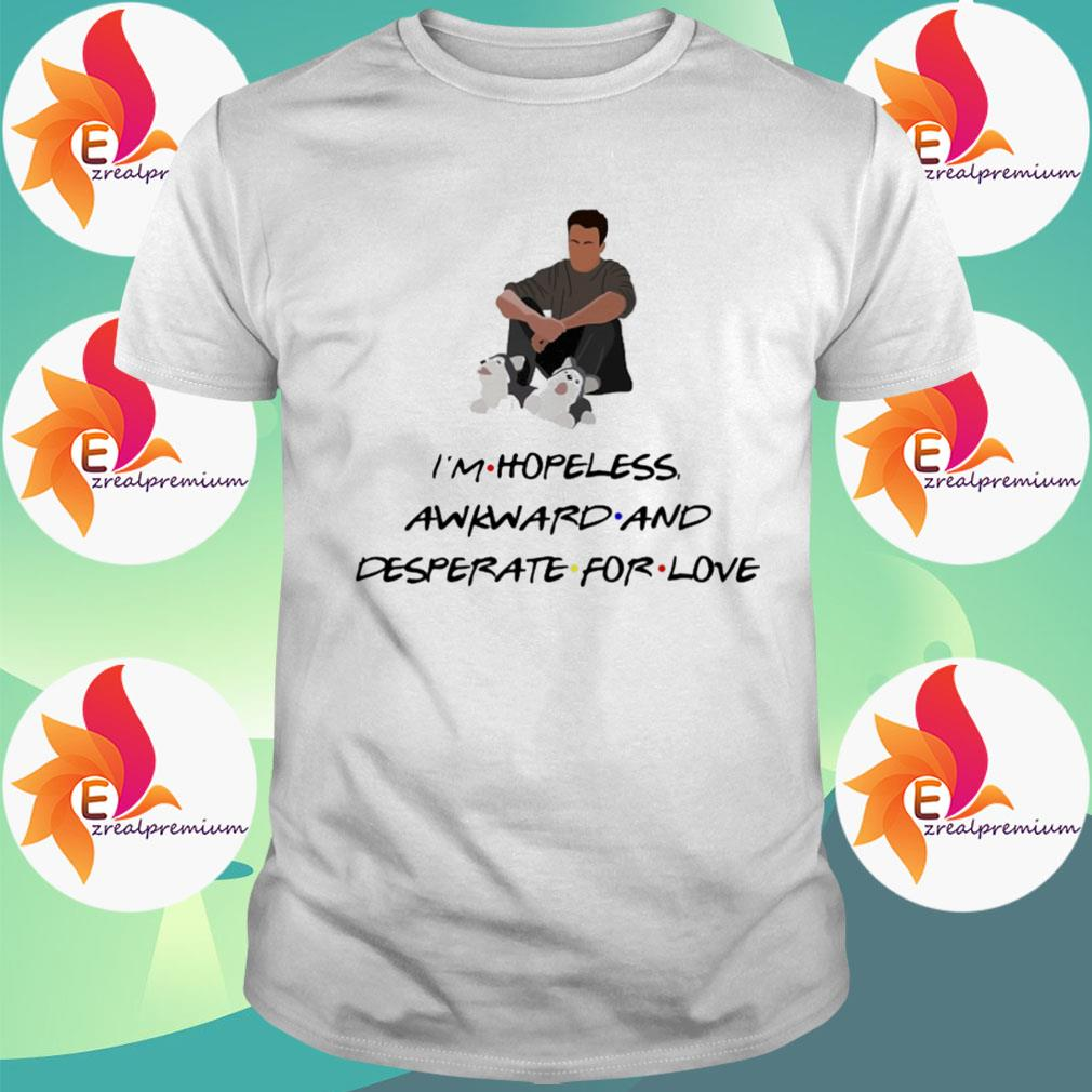 Ross Geller I'm Hopeless awkward and desperate for Love shirt