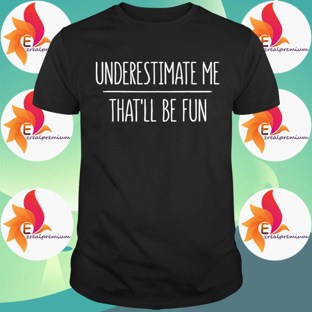 Underestimate Me That'll Be Fun Tee shirt