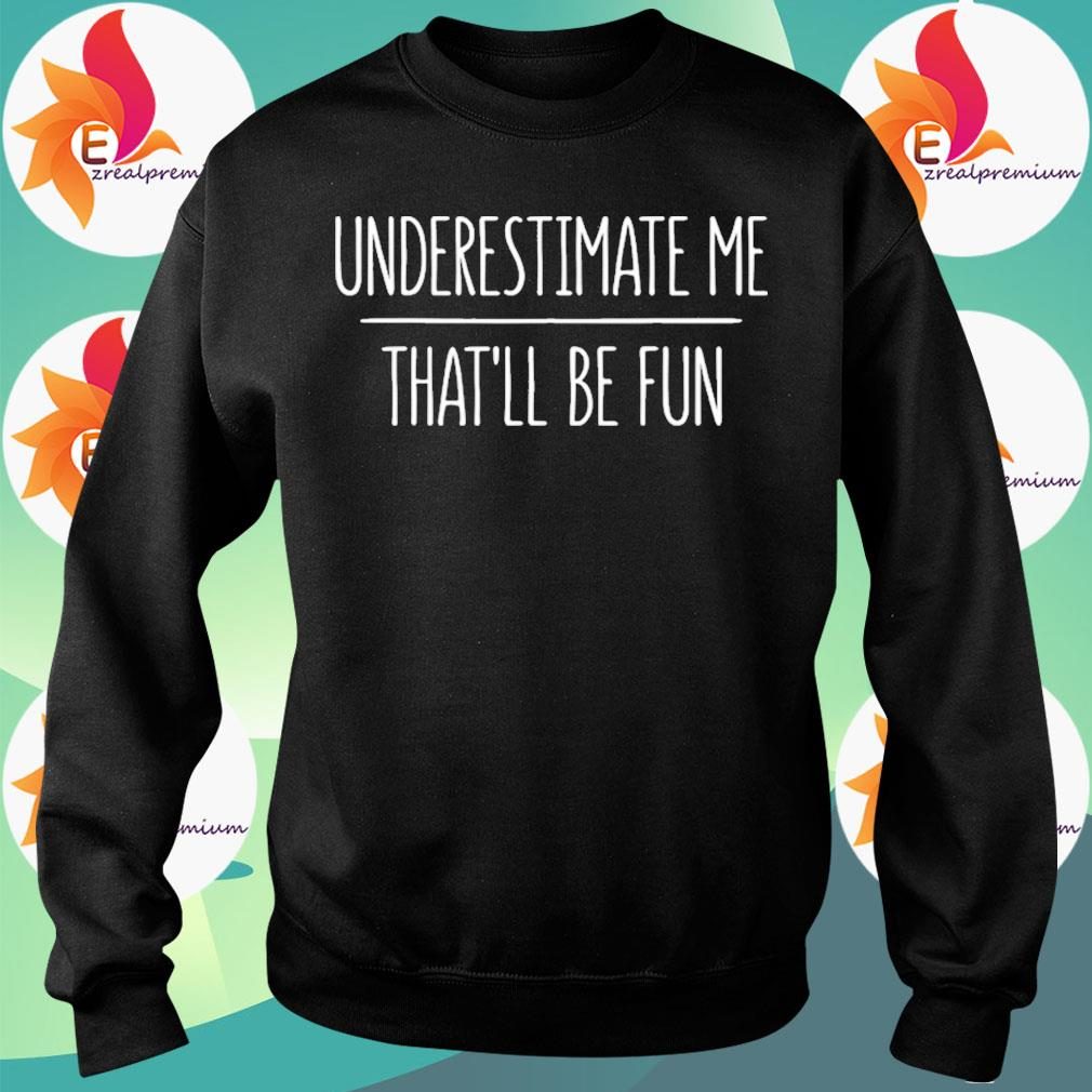 Underestimate Me That'll Be Fun Tee s Sweatshirt