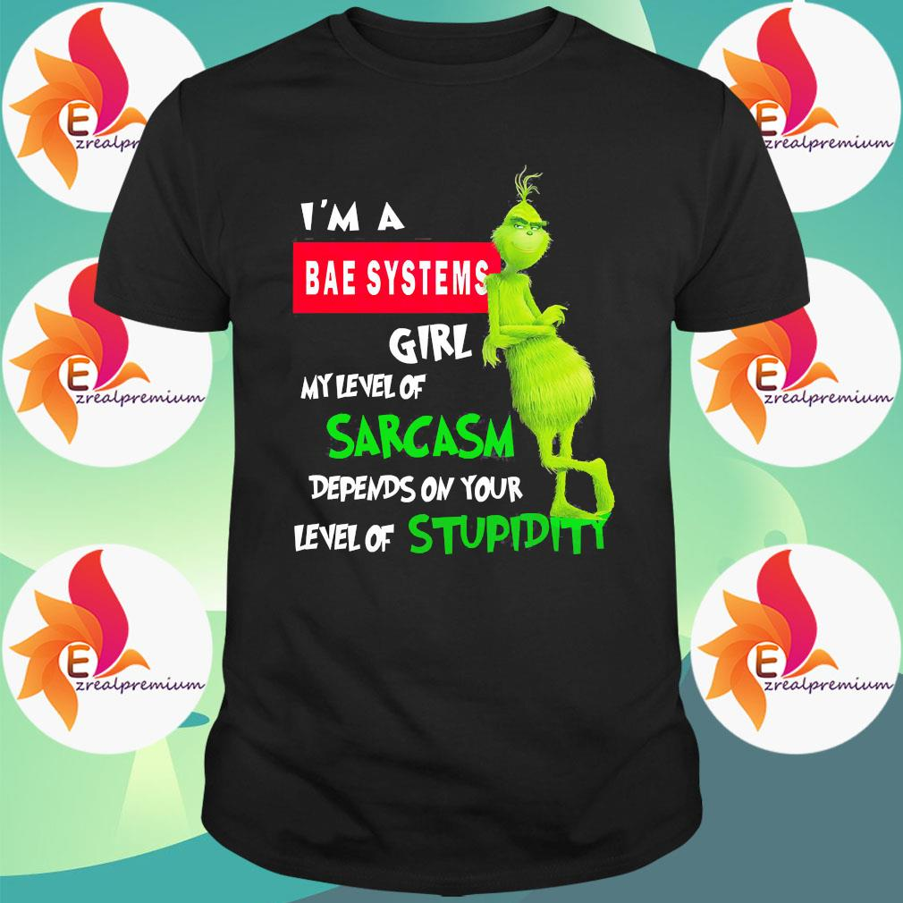 Grinch I'm a bae systems girl my level of sarcasm depends on your level of stupidity shirt